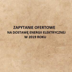 ZAPYTANIE OFERTOWE NA DOSTAWĘ ENERGII ELEKTRYCZNEJ W 2019