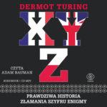 TURING DERMONT – X, Y, Z. PRAWDZIWA HISTORIA ZŁAMANIA SZYFRU ENIGMY