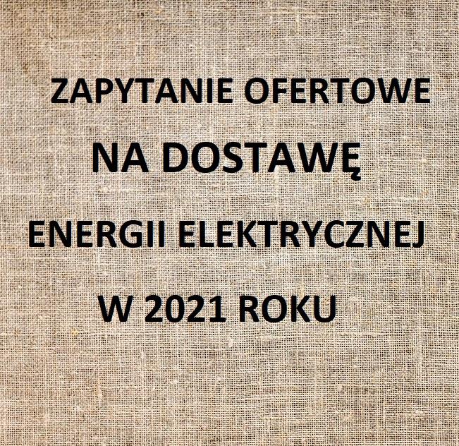 ZAPYTANIE OFERTOWE NA DOSTAWĘ ENERGII ELEKTRYCZNEJ W 2021 ROKU
